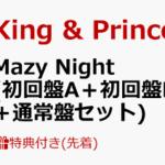King&Prince ニューシングル「Mazy Night」4/29 発売決定!予約受付開始
